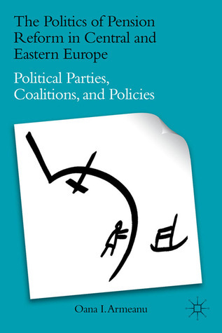 The Politics of Pension Reform in Central and Eastern Europe: Political Parties, Coalitions, and Policies  by  Oana I. Armeanu