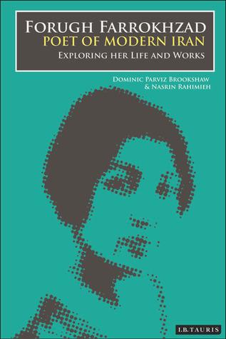 Forugh Farrokhzad, Poet of Modern Iran: Iconic Woman and Feminine Pioneer of New Persian Poetry  by  Dominic Parviz Brookshaw
