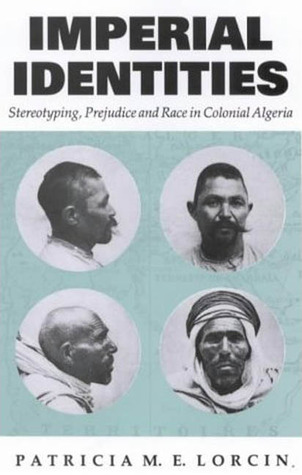Imperial Identities: Stereotyping, Prejudice and Race in Colonial Algeria Patricia M.E. Lorcin