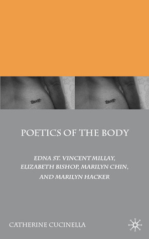 Poetics of the Body: Edna St. Vincent Millay, Elizabeth Bishop, Marilyn Chin, and Marilyn Hacker Catherine Cucinella