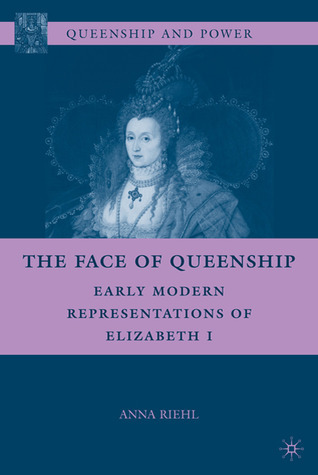 The Face of Queenship: Early Modern Representations of Elizabeth I Anna Riehl