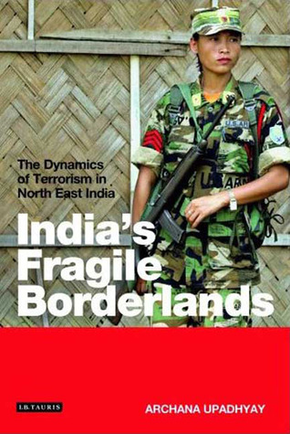Indias Fragile Borderlands: The Dynamics of Terrorism in North East India Archana Upadhyay