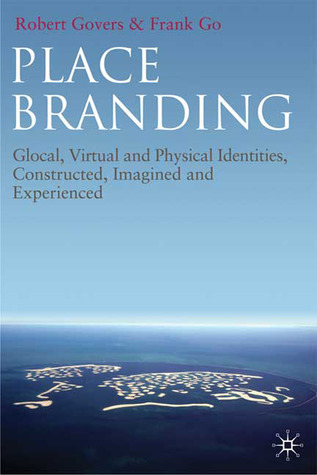 Place Branding: Glocal, Virtual and Physical Identities, Constructed, Imagined and Experienced Robert Govers