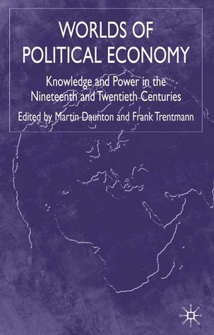 Worlds of Political Economy: Knowledge and Power in the Nineteenth and Twentieth Centuries Martin Daunton