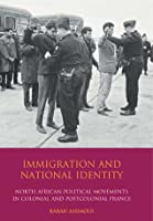 Immigration and National Identity: North African Political Movements in Colonial and Postcolonial France Rabah Aissaoui