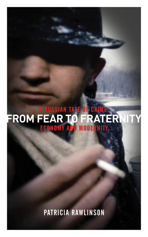 From Fear to Fraternity: A Russian Tale of Crime, Economy and Modernity  by  Patricia Rawlinson