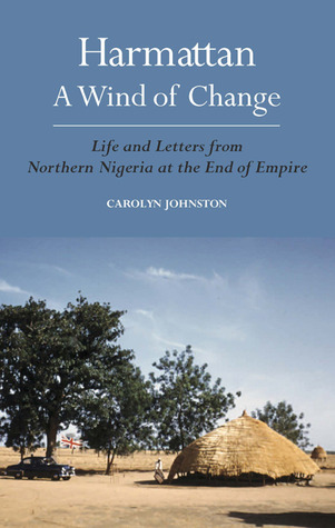 Harmattan, A Wind of Change: Life & Letters from Northern Nigeria at the End of Empire Carolyn Johnston