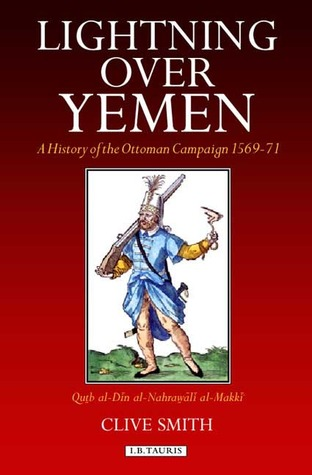 Lightning Over Yemen: A History of the Ottoman Campaign in Yemen, 1569-71  by  Clive Smith