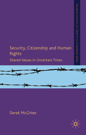 Security, Citizenship and Human Rights: Shared Values in Uncertain Times  by  Derek McGhee