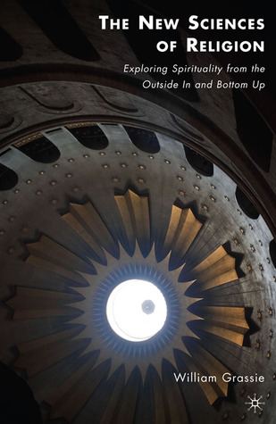 New Sciences of Religion: Exploring Spirituality from the Outside in and Bottom Up William Grassie