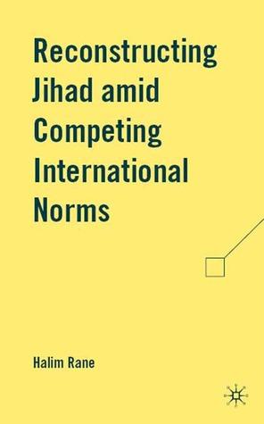 Reconstructing Jihad amid Competing International Norms Halim Rane