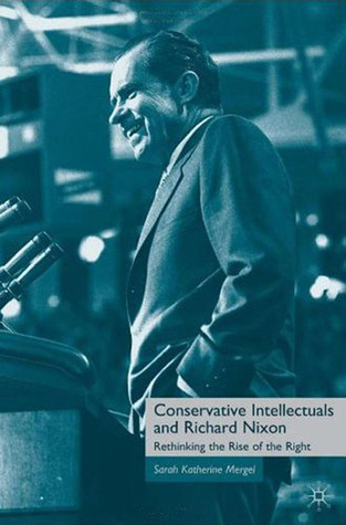 Conservative Intellectuals and Richard Nixon: Rethinking the Rise of the Right  by  Sarah Katherine Mergel
