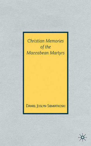 Christian Memories of the Maccabean Martyrs Daniel Joslyn-Siemiatkoski