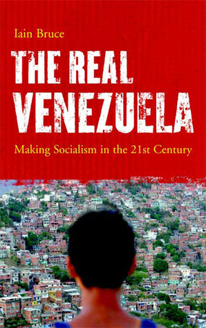 The Real Venezuela: Making Socialism in the 21st Century Iain Bruce