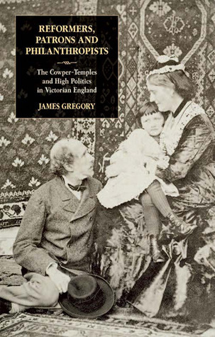 Reformers, Patrons and Philanthropists: The Cowper-Temples and High Politics in Victorian England  by  James Gregory