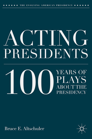 Acting Presidents: 100 Years of Plays about the Presidency Bruce E. Altschuler
