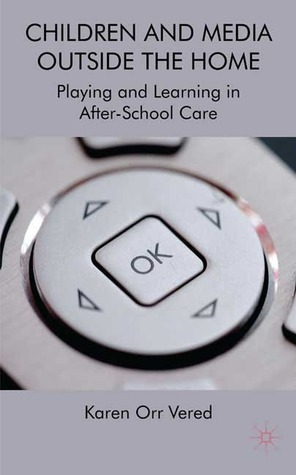 Children and Media Outside the Home: Playing and Learning in After-School Care  by  Karen Orr Vered