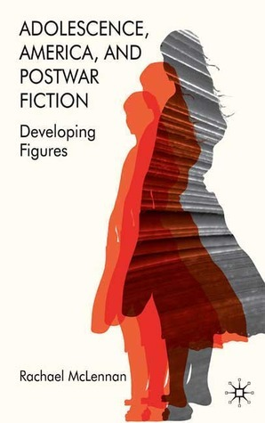 Adolescence, America, and Postwar Fiction: Developing Figures Rachael McLennan