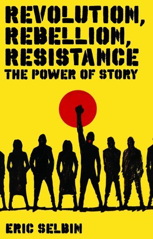 Revolution, Rebellion, Resistance: The Power of Story  by  Eric Selbin