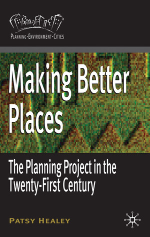 Making Better Places: The Planning Project in the Twenty-First Century  by  Patsy Healey