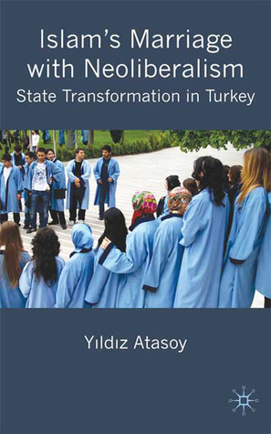 Islams Marriage with Neo-Liberalism: State Transformation in Turkey  by  Yıldız Atasoy