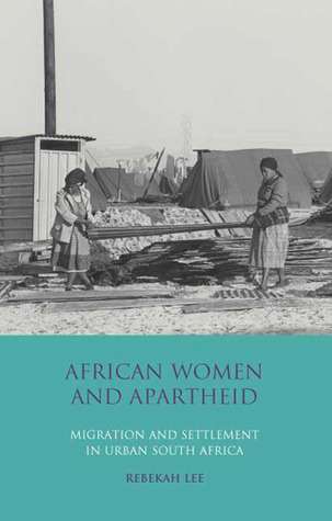African Women and Apartheid: Migration and Settlement in Urban South Africa Rebekah Lee