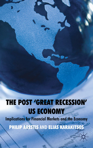 The Post Great Recession US Economy: Implications for Financial Markets and the Economy  by  Philip Arestis