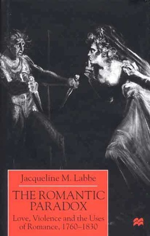 The Romantic Paradox: Love, Violence and the Uses of Romance, 1760-1830 Jacqueline M. Labbe