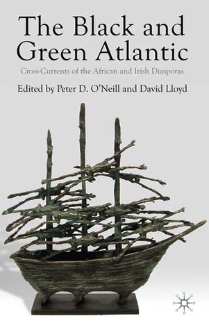 The Black and Green Atlantic: Cross-Currents of the African and Irish Diasporas  by  Peter D. ONeill