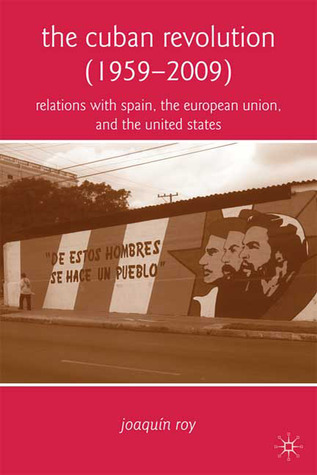 The Cuban Revolution (1959-2009): Relations with Spain, the European Union, and the United States  by  Joaquín Roy