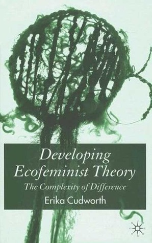 Developing Ecofeminist Theory: The Complexity of Difference Erika Cudworth