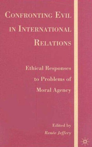 Confronting Evil in International Relations: Ethical Responses to Problems of Moral Agency  by  Renee Jeffery