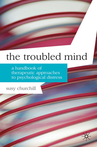 The Troubled Mind: A Handbook of Therapeutic Approaches to Psychological Distress Susy Churchill