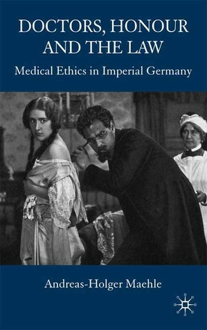 Doctors, Honour and the Law: Medical Ethics in Imperial Germany Andreas-Holger Maehle