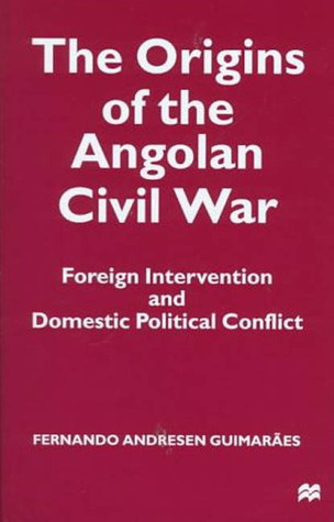 Origins of the Angolan Civil War: Foreign Intervention and Domestic Political Conflict, 1961-76  by  Fernando Andresen Guimaraes