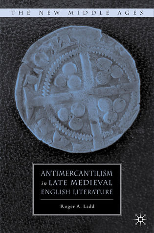 Antimercantilism in Late Medieval English Literature Roger A. Ladd