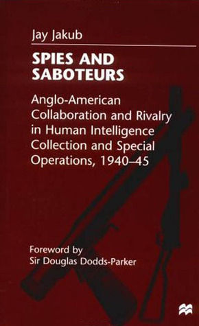 Spies and Saboteurs: Anglo-American Collaboration and Rivalry in Human Intelligence Collection and Special Operations, 1940-45 Jay Jakub