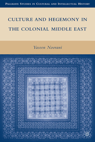 Culture and Hegemony in the Colonial Middle East Yaseen Noorani