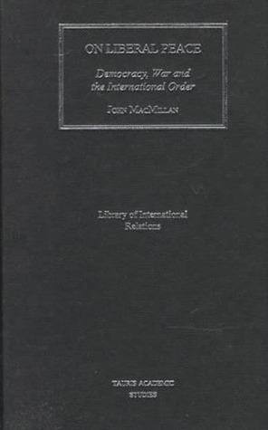 On Liberal Peace: Democracy, War and the International Order John MacMillan