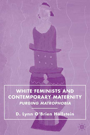 White Feminists and Contemporary Maternity: Purging Matrophobia  by  D. Lynn OBrien Hallstein
