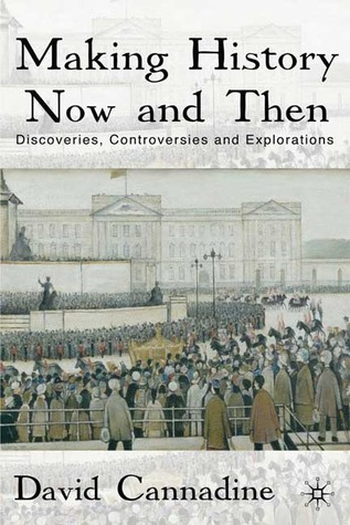 Making History Now and Then: Discoveries, Controversies and Explorations David Cannadine