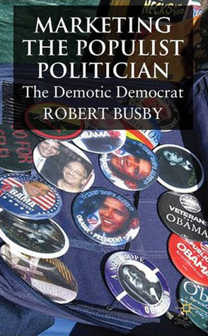 Marketing the Populist Politician: The Demotic Democrat  by  Robert Busby