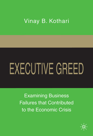 Executive Greed: Examining Business Failures that Contributed to the Economic Crisis  by  Vinay B. Kothari
