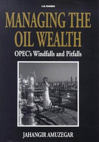 Managing the Oil Wealth: OPECs Windfalls and Pitfalls Jahangir Amuzegar