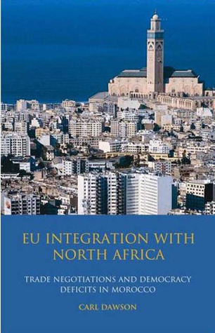 EU Integration with North Africa: Trade Negotiations and Democracy Deficits in Morocco  by  Carl Dawson