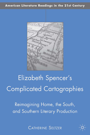 Elizabeth Spencers Complicated Cartographies: Reimagining Home, the South, and Southern Literary Production Catherine Seltzer