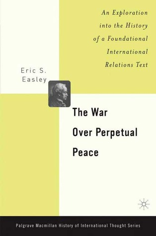 The War Over Perpetual Peace: An Exploration into the History of a Foundational International Relations Text Eric Easley