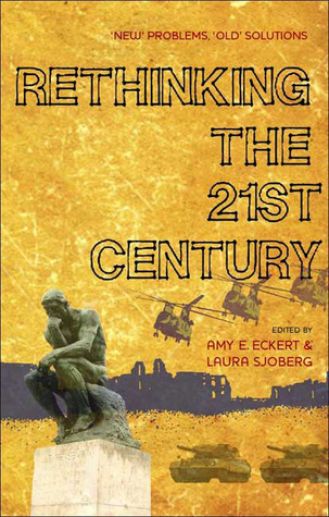 Rethinking the 21st Century: New Problems, Old Solutions Laura Sjoberg