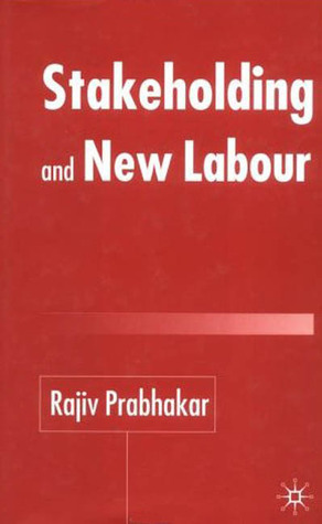 Stakeholding and New Labour Rajiv Prabhakar