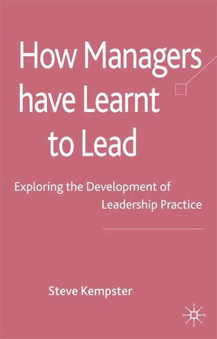 How Managers Have Learnt to Lead: Exploring the Development of Leadership Practice Steve Kempster